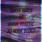 Three Ways To Drive Traffic To Your Blog!